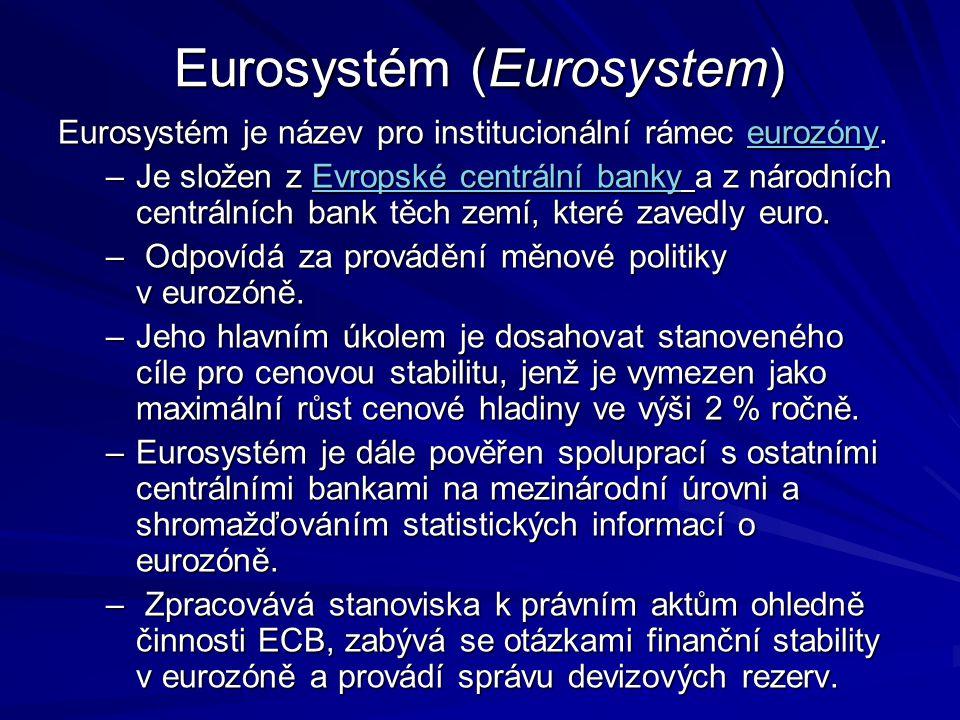 Eurosystém (Eurosystem) Eurosystém je název pro institucionální rámec eurozóny. eurozóny –Je složen z Evropské centrální banky a z národních centrální