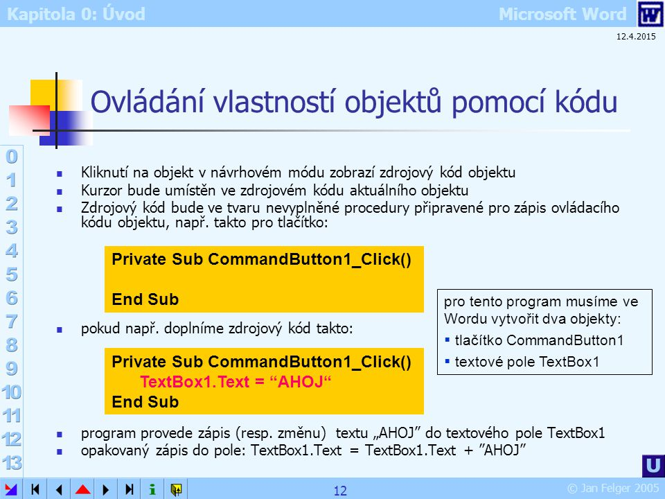 Kapitola 0: Úvod Microsoft Word © Jan Felger 2005 12.4.2015 12 Ovládání vlastností objektů pomocí kódu Kliknutí na objekt v návrhovém módu zobrazí zdr