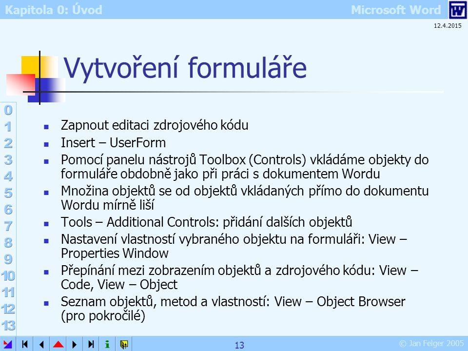 Kapitola 0: Úvod Microsoft Word © Jan Felger 2005 12.4.2015 13 Vytvoření formuláře Zapnout editaci zdrojového kódu Insert – UserForm Pomocí panelu nás