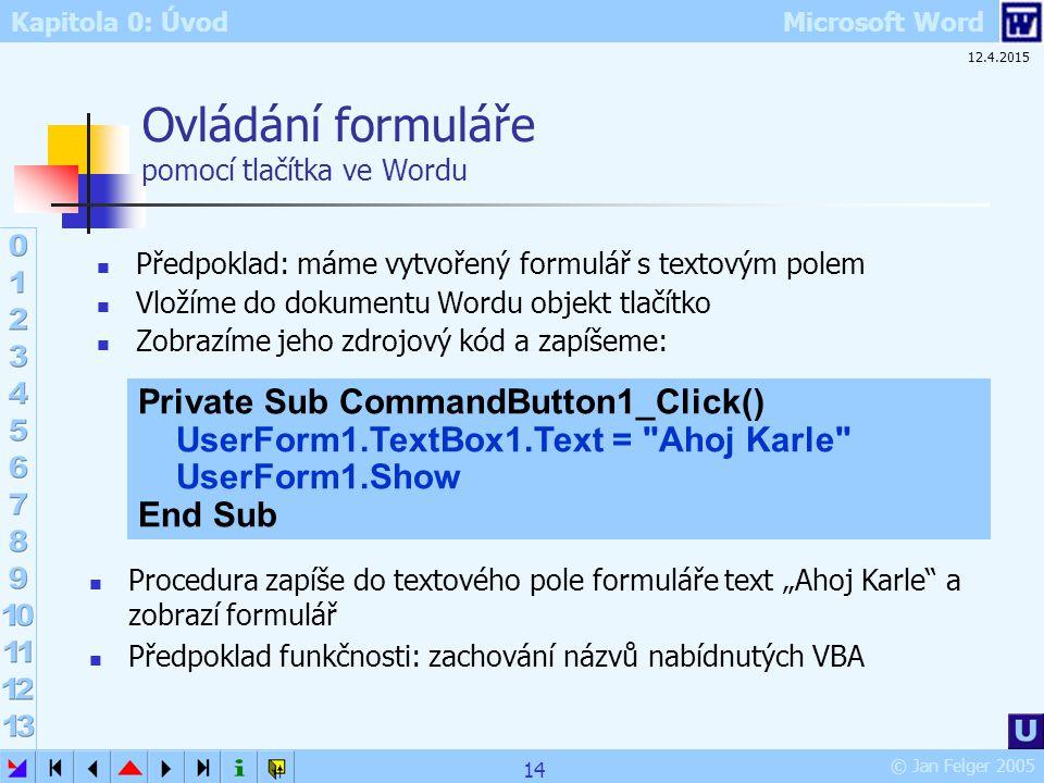 Kapitola 0: Úvod Microsoft Word © Jan Felger 2005 12.4.2015 14 Ovládání formuláře pomocí tlačítka ve Wordu Předpoklad: máme vytvořený formulář s texto