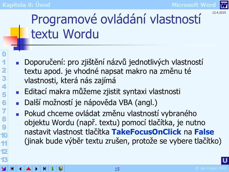 Kapitola 0: Úvod Microsoft Word © Jan Felger 2005 12.4.2015 15 Programové ovládání vlastností textu Wordu Doporučení: pro zjištění názvů jednotlivých