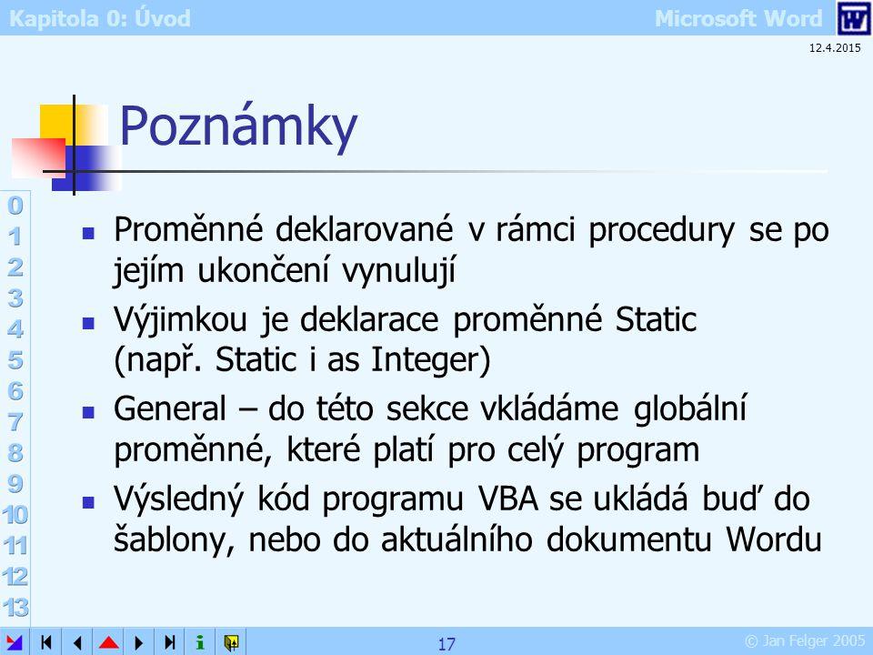 Kapitola 0: Úvod Microsoft Word © Jan Felger 2005 12.4.2015 17 Poznámky Proměnné deklarované v rámci procedury se po jejím ukončení vynulují Výjimkou