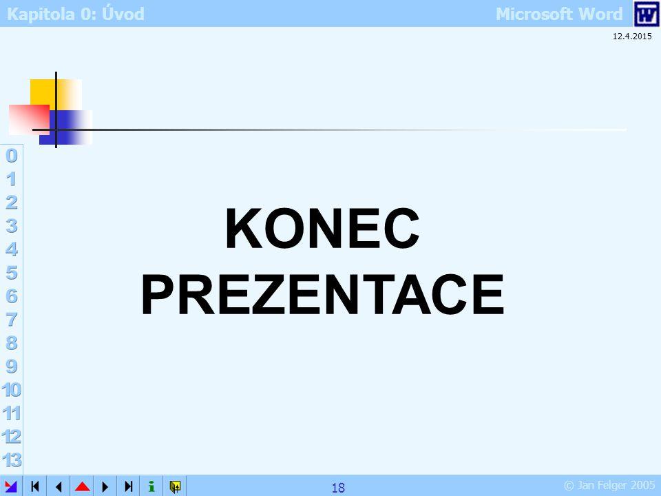 Kapitola 0: Úvod Microsoft Word © Jan Felger 2005 12.4.2015 18 KONEC PREZENTACE