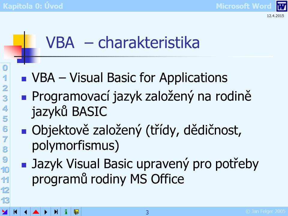 Kapitola 0: Úvod Microsoft Word © Jan Felger 2005 12.4.2015 3 VBA – charakteristika VBA – Visual Basic for Applications Programovací jazyk založený na