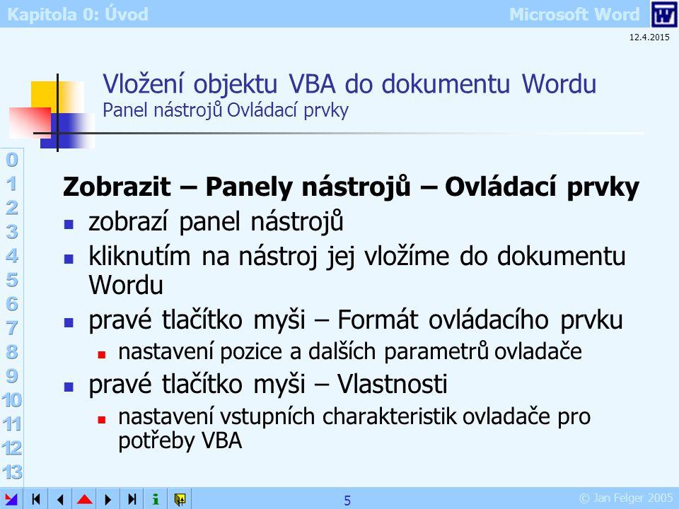 Kapitola 0: Úvod Microsoft Word © Jan Felger 2005 12.4.2015 6 Ikony panelu Ovládací prvky 1/2 IkonaAnglickyPopis Režim návrhuPřepínač aktivující editaci VBA či normální práci s Wordem VlastnostiPropertiesTabulka vlastností aktivního objektu Zobrazit kódAktivuje okno editoru zdrojového kódu VBA Zaškrtávací políčkoCheckBoxDvě polohy; nevýlučné Textové poleTextBoxPro vstup i výstup textu; široké využití Příkazové tlačítkoCommandButtonČasto používaný aktivační prvek programu PřepínačOptionButtonDvě polohy; výlučné SeznamListBoxVýběr z několika nabídnutých možností Pole se seznamemComboBoxJako seznam, ale s možností ručního vstupu textu Přepínací tlačítkoToggleButtonTlačítko pro binární stavy