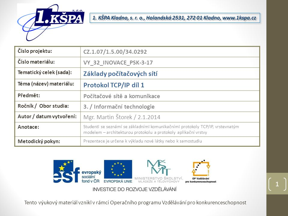 Tento výukový materiál vznikl v rámci Operačního programu Vzdělávání pro konkurenceschopnost Číslo projektu: CZ.1.07/1.5.00/34.0292 Číslo materiálu: VY_32_INOVACE_PSK-3-17 Tematický celek (sada): Základy počítačových sítí Téma (název) materiálu: Protokol TCP/IP díl 1 Předmět: Počítačové sítě a komunikace Ročník / Obor studia: 3.
