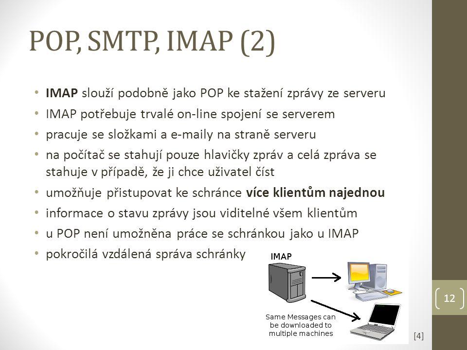 IMAP slouží podobně jako POP ke stažení zprávy ze serveru IMAP potřebuje trvalé on-line spojení se serverem pracuje se složkami a e-maily na straně serveru na počítač se stahují pouze hlavičky zpráv a celá zpráva se stahuje v případě, že ji chce uživatel číst umožňuje přistupovat ke schránce více klientům najednou informace o stavu zprávy jsou viditelné všem klientům u POP není umožněna práce se schránkou jako u IMAP pokročilá vzdálená správa schránky POP, SMTP, IMAP (2) 12 [4][4]