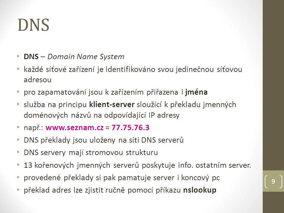 DNS DNS – Domain Name System každé síťové zařízení je identifikováno svou jedinečnou síťovou adresou pro zapamatování jsou k zařízením přiřazena i jména služba na principu klient-server sloužící k překladu jmenných doménových názvů na odpovídající IP adresy např.: www.seznam.cz = 77.75.76.3 DNS překlady jsou uloženy na síti DNS serverů DNS servery mají stromovou strukturu 13 kořenových jmenných serverů poskytuje info.