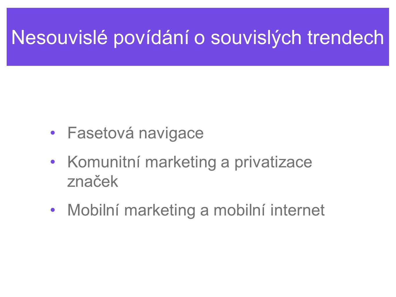 Nesouvislé povídání o souvislých trendech Fasetová navigace Komunitní marketing a privatizace značek Mobilní marketing a mobilní internet