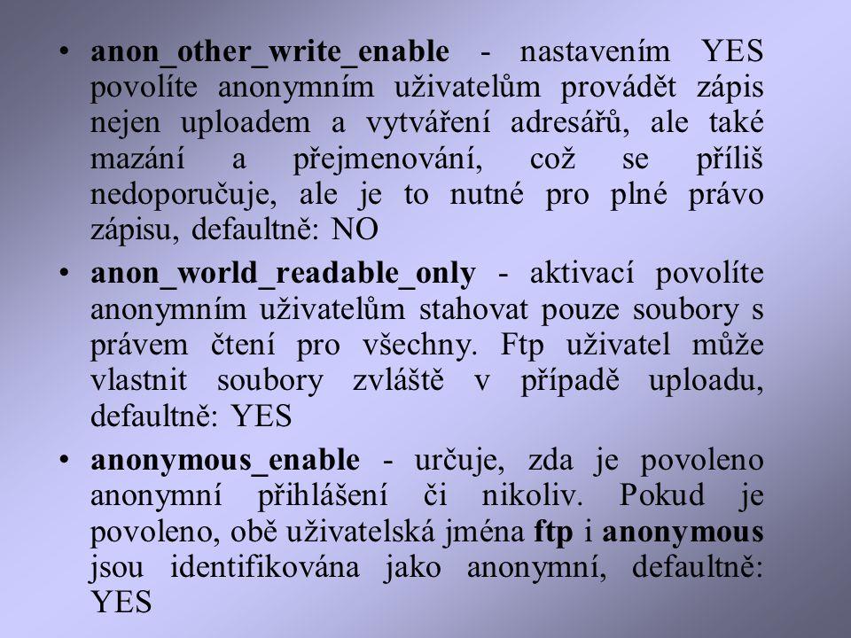 anon_other_write_enable - nastavením YES povolíte anonymním uživatelům provádět zápis nejen uploadem a vytváření adresářů, ale také mazání a přejmenování, což se příliš nedoporučuje, ale je to nutné pro plné právo zápisu, defaultně: NO anon_world_readable_only - aktivací povolíte anonymním uživatelům stahovat pouze soubory s právem čtení pro všechny.