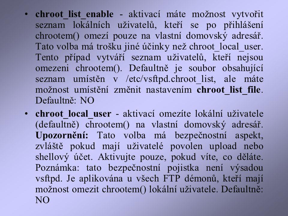 chroot_list_enable - aktivací máte možnost vytvořit seznam lokálních uživatelů, kteří se po přihlášení chrootem() omezí pouze na vlastní domovský adresář.