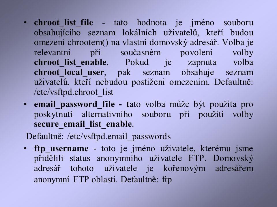 chroot_list_file - tato hodnota je jméno souboru obsahujícího seznam lokálních uživatelů, kteří budou omezeni chrootem() na vlastní domovský adresář.