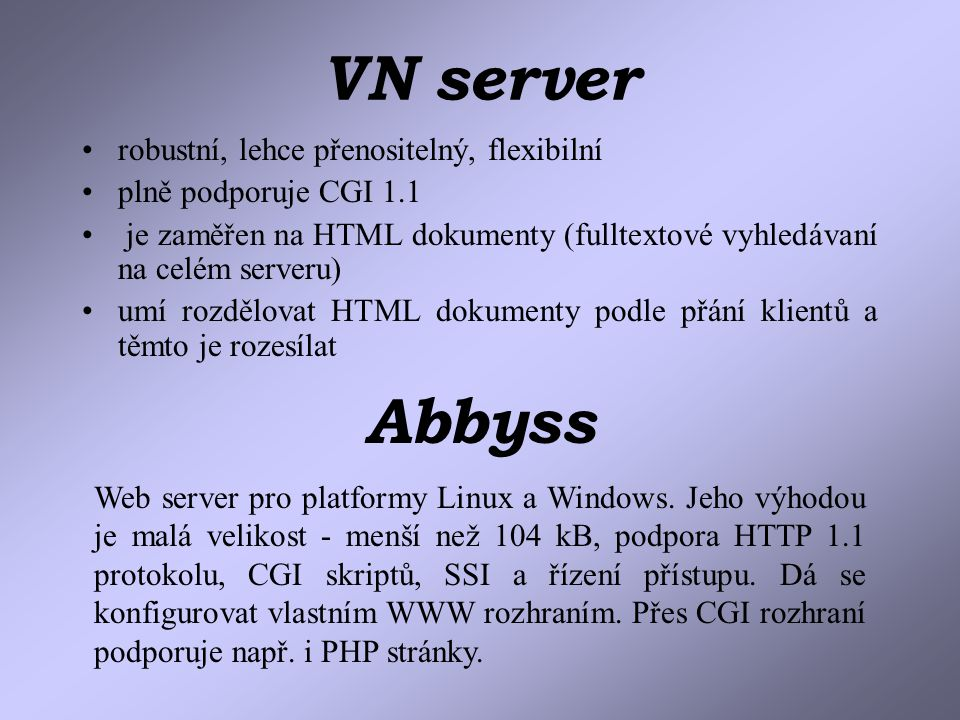 VN server robustní, lehce přenositelný, flexibilní plně podporuje CGI 1.1 je zaměřen na HTML dokumenty (fulltextové vyhledávaní na celém serveru) umí rozdělovat HTML dokumenty podle přání klientů a těmto je rozesílat Abbyss Web server pro platformy Linux a Windows.