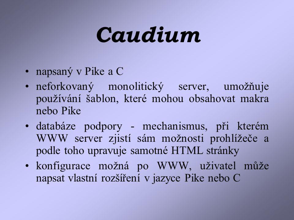 Caudium napsaný v Pike a C neforkovaný monolitický server, umožňuje používání šablon, které mohou obsahovat makra nebo Pike databáze podpory - mechanismus, při kterém WWW server zjistí sám možnosti prohlížeče a podle toho upravuje samotné HTML stránky konfigurace možná po WWW, uživatel může napsat vlastní rozšíření v jazyce Pike nebo C