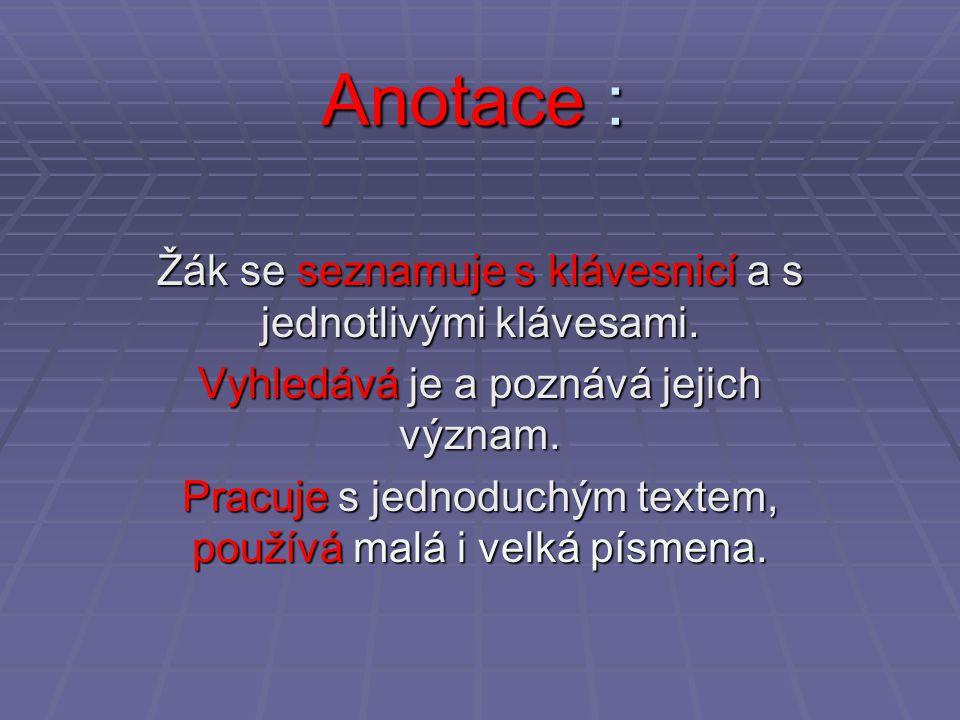 Anotace : Žák se seznamuje s klávesnicí a s jednotlivými klávesami. Vyhledává je a poznává jejich význam. Pracuje s jednoduchým textem, používá malá i