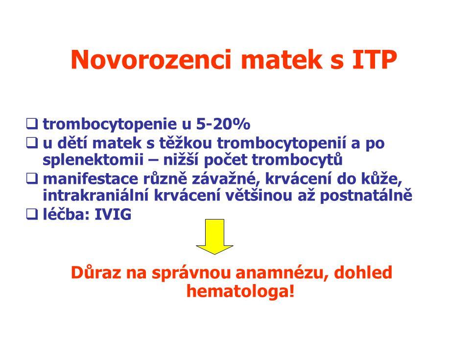 Novorozenci matek s ITP  trombocytopenie u 5-20%  u dětí matek s těžkou trombocytopenií a po splenektomii – nižší počet trombocytů  manifestace různě závažné, krvácení do kůže, intrakraniální krvácení většinou až postnatálně  léčba: IVIG Důraz na správnou anamnézu, dohled hematologa.