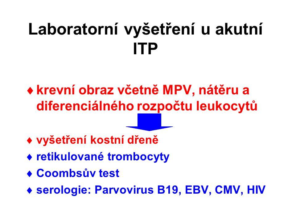Laboratorní vyšetření u akutní ITP  krevní obraz včetně MPV, nátěru a diferenciálného rozpočtu leukocytů  vyšetření kostní dřeně  retikulované trombocyty  Coombsův test  serologie: Parvovirus B19, EBV, CMV, HIV