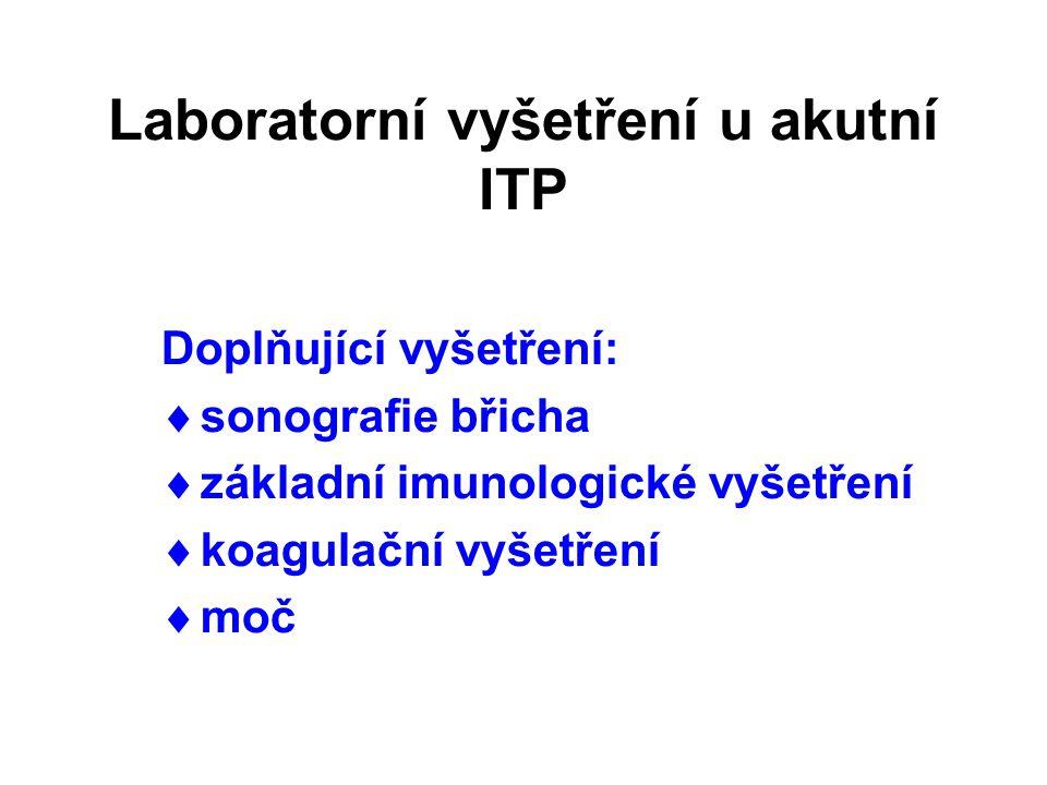 Laboratorní vyšetření u akutní ITP Doplňující vyšetření:  sonografie břicha  základní imunologické vyšetření  koagulační vyšetření  moč
