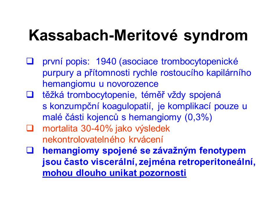 Kassabach-Meritové syndrom  první popis: 1940 (asociace trombocytopenické purpury a přítomnosti rychle rostoucího kapilárního hemangiomu u novorozence  těžká trombocytopenie, téměř vždy spojená s konzumpční koagulopatií, je komplikací pouze u malé části kojenců s hemangiomy (0,3%)  mortalita 30-40% jako výsledek nekontrolovatelného krvácení  hemangiomy spojené se závažným fenotypem jsou často viscerální, zejména retroperitoneální, mohou dlouho unikat pozornosti
