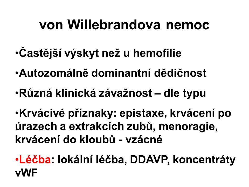 von Willebrandova nemoc Častější výskyt než u hemofilie Autozomálně dominantní dědičnost Různá klinická závažnost – dle typu Krvácivé příznaky: epistaxe, krvácení po úrazech a extrakcích zubů, menoragie, krvácení do kloubů - vzácné Léčba: lokální léčba, DDAVP, koncentráty vWF