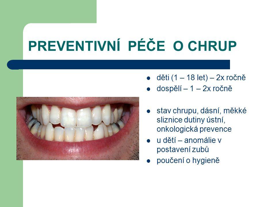 PREVENTIVNÍ PÉČE O CHRUP děti (1 – 18 let) – 2x ročně dospělí – 1 – 2x ročně stav chrupu, dásní, měkké sliznice dutiny ústní, onkologická prevence u d