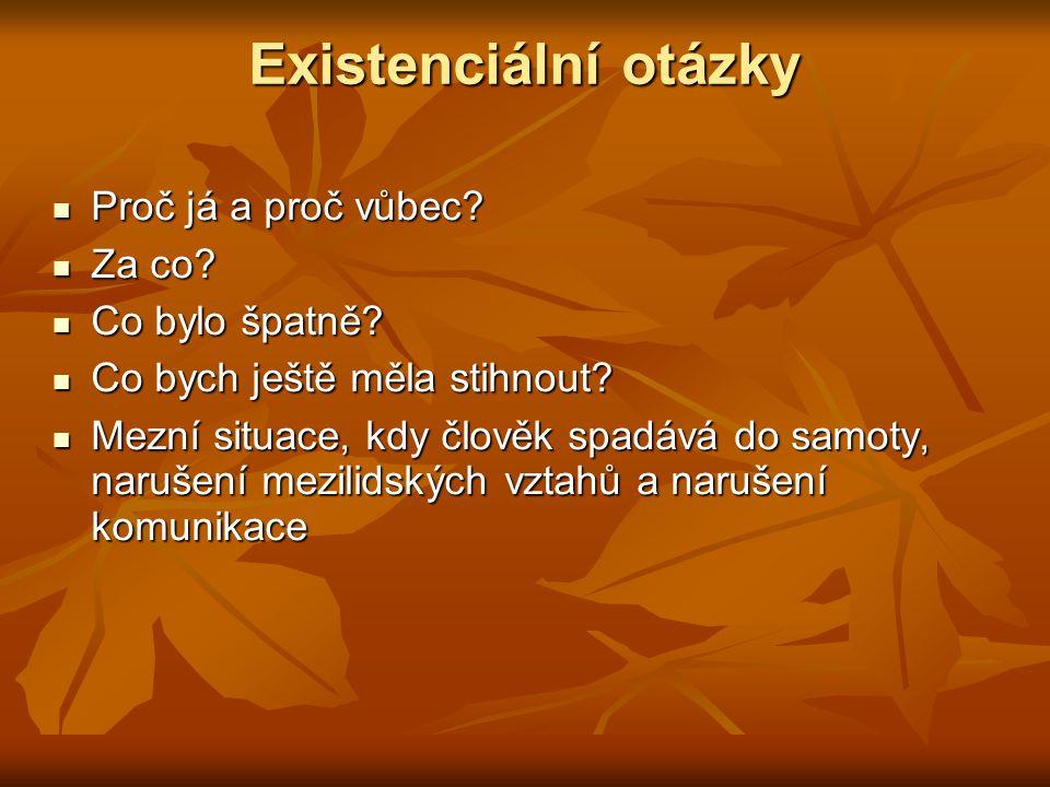 Existenciální otázky Proč já a proč vůbec? Proč já a proč vůbec? Za co? Za co? Co bylo špatně? Co bylo špatně? Co bych ještě měla stihnout? Co bych je