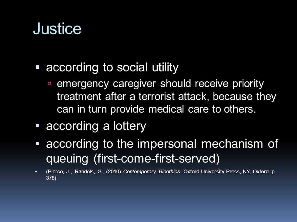 Justice  according to social utility  emergency caregiver should receive priority treatment after a terrorist attack, because they can in turn provide medical care to others.