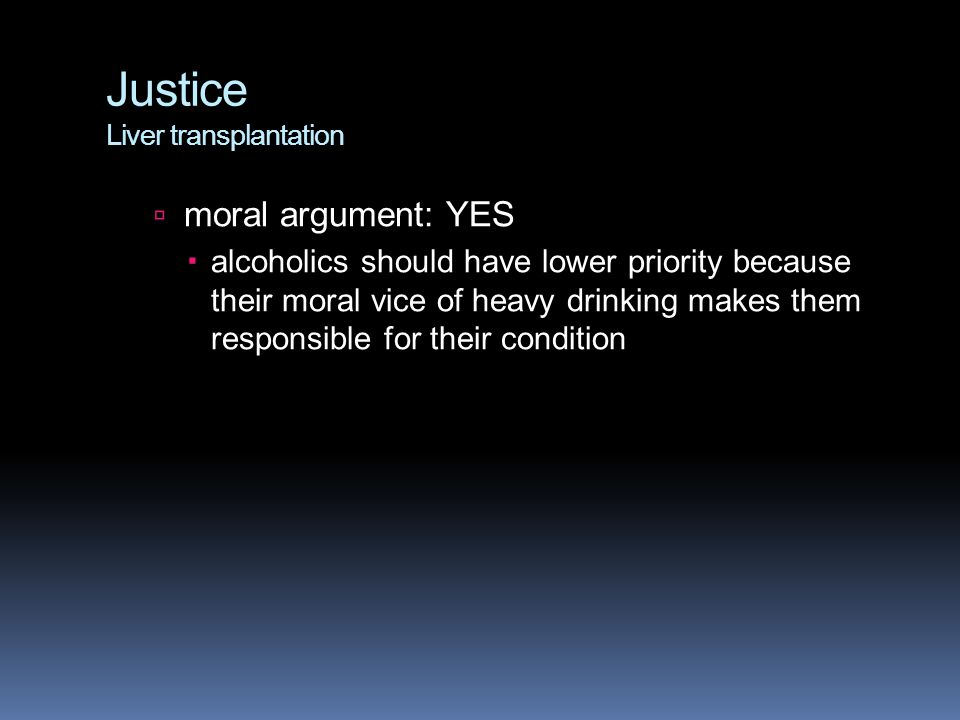 Justice Liver transplantation  moral argument: YES  alcoholics should have lower priority because their moral vice of heavy drinking makes them responsible for their condition