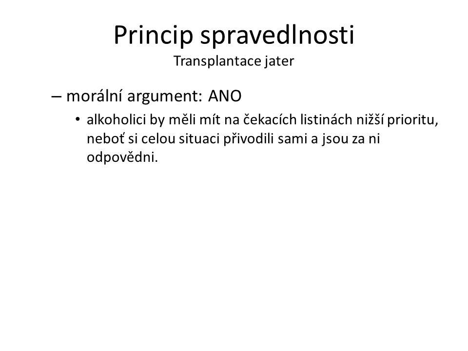 Princip spravedlnosti Transplantace jater – morální argument: ANO alkoholici by měli mít na čekacích listinách nižší prioritu, neboť si celou situaci přivodili sami a jsou za ni odpovědni.