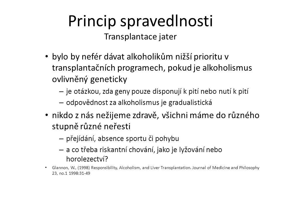 Princip spravedlnosti Transplantace jater bylo by nefér dávat alkoholikům nižší prioritu v transplantačních programech, pokud je alkoholismus ovlivněný geneticky – je otázkou, zda geny pouze disponují k pití nebo nutí k pití – odpovědnost za alkoholismus je gradualistická nikdo z nás nežijeme zdravě, všichni máme do různého stupně různé neřesti – přejídání, absence sportu či pohybu – a co třeba riskantní chování, jako je lyžování nebo horolezectví.