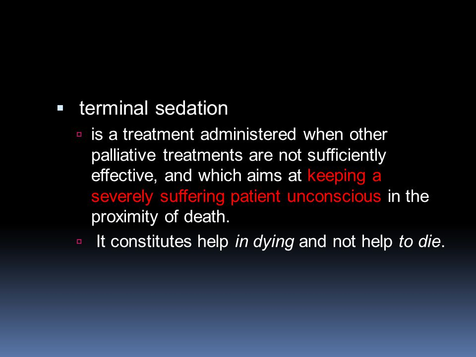  terminal sedation  is a treatment administered when other palliative treatments are not sufficiently effective, and which aims at keeping a severely suffering patient unconscious in the proximity of death.