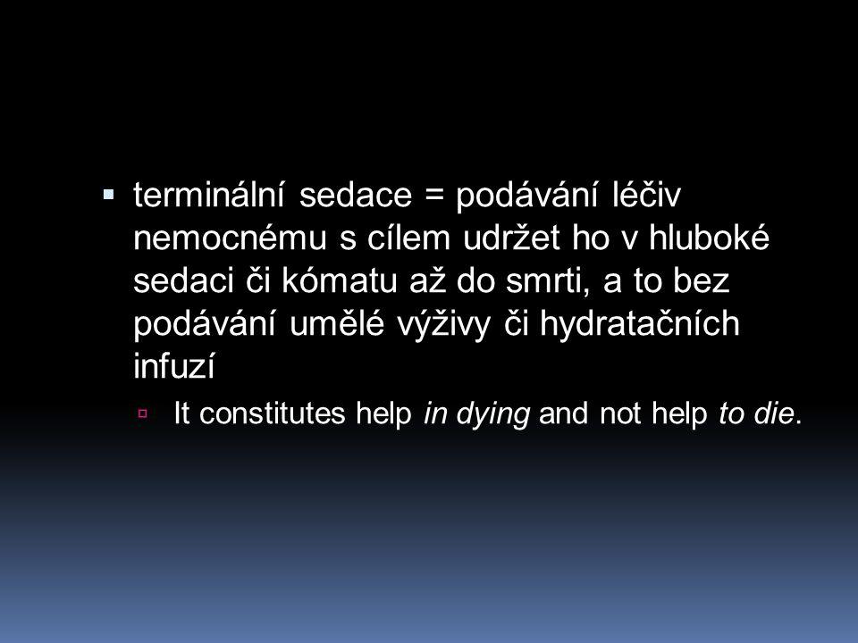  terminální sedace = podávání léčiv nemocnému s cílem udržet ho v hluboké sedaci či kómatu až do smrti, a to bez podávání umělé výživy či hydratačníc