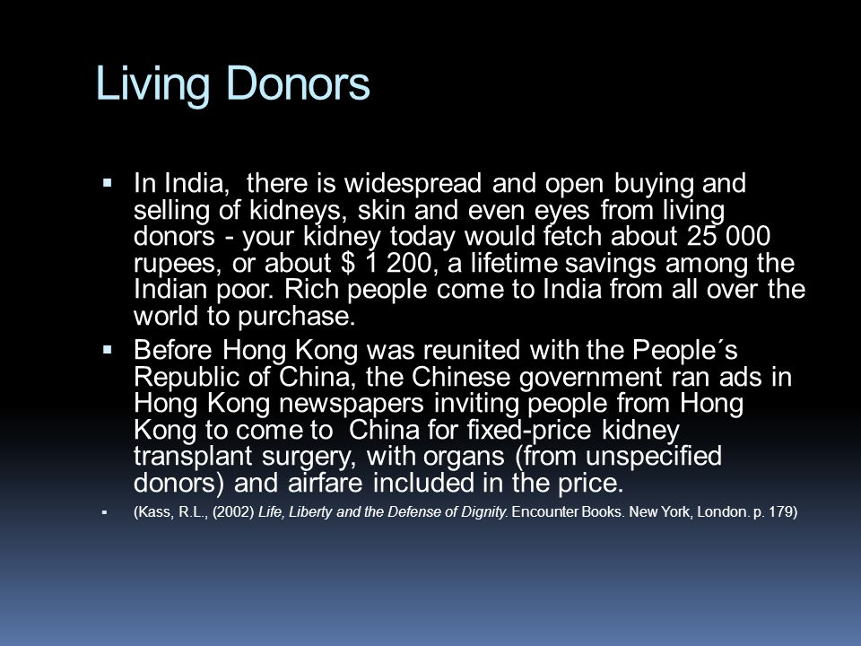 Living Donors  In India, there is widespread and open buying and selling of kidneys, skin and even eyes from living donors - your kidney today would fetch about 25 000 rupees, or about $ 1 200, a lifetime savings among the Indian poor.
