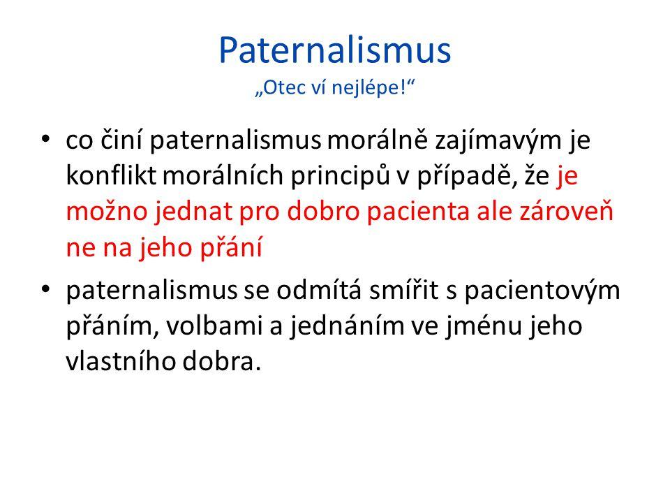 """Paternalismus """"Otec ví nejlépe! co činí paternalismus morálně zajímavým je konflikt morálních principů v případě, že je možno jednat pro dobro pacienta ale zároveň ne na jeho přání paternalismus se odmítá smířit s pacientovým přáním, volbami a jednáním ve jménu jeho vlastního dobra."""