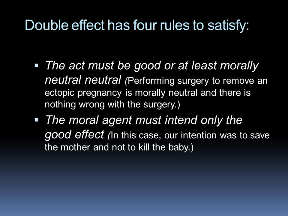 Double effect has four rules to satisfy:  The act must be good or at least morally neutral neutral (Performing surgery to remove an ectopic pregnancy is morally neutral and there is nothing wrong with the surgery.)  The moral agent must intend only the good effect (In this case, our intention was to save the mother and not to kill the baby.)