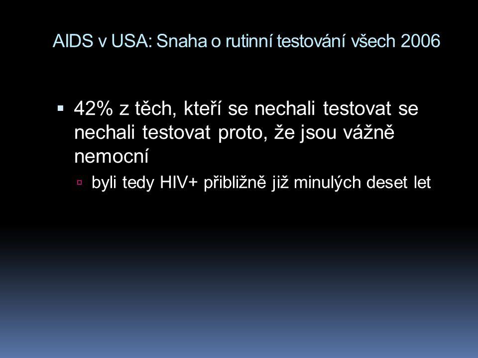 AIDS v USA: Snaha o rutinní testování všech 2006  42% z těch, kteří se nechali testovat se nechali testovat proto, že jsou vážně nemocní  byli tedy