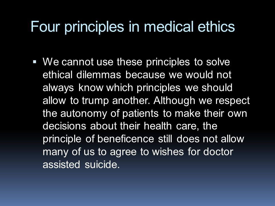 Four principles in medical ethics  We cannot use these principles to solve ethical dilemmas because we would not always know which principles we should allow to trump another.