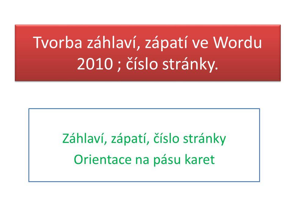 Tvorba záhlaví, zápatí ve Wordu 2010 ; číslo stránky. Záhlaví, zápatí, číslo stránky Orientace na pásu karet
