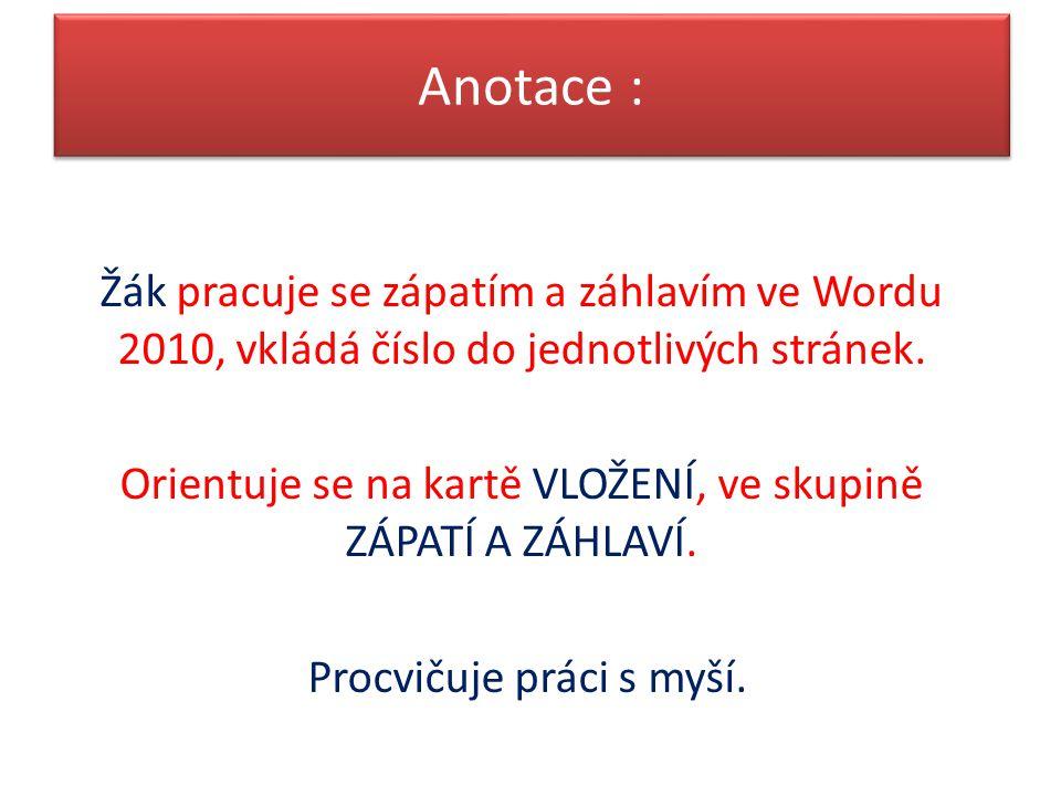 Anotace : Žák pracuje se zápatím a záhlavím ve Wordu 2010, vkládá číslo do jednotlivých stránek. Orientuje se na kartě VLOŽENÍ, ve skupině ZÁPATÍ A ZÁ
