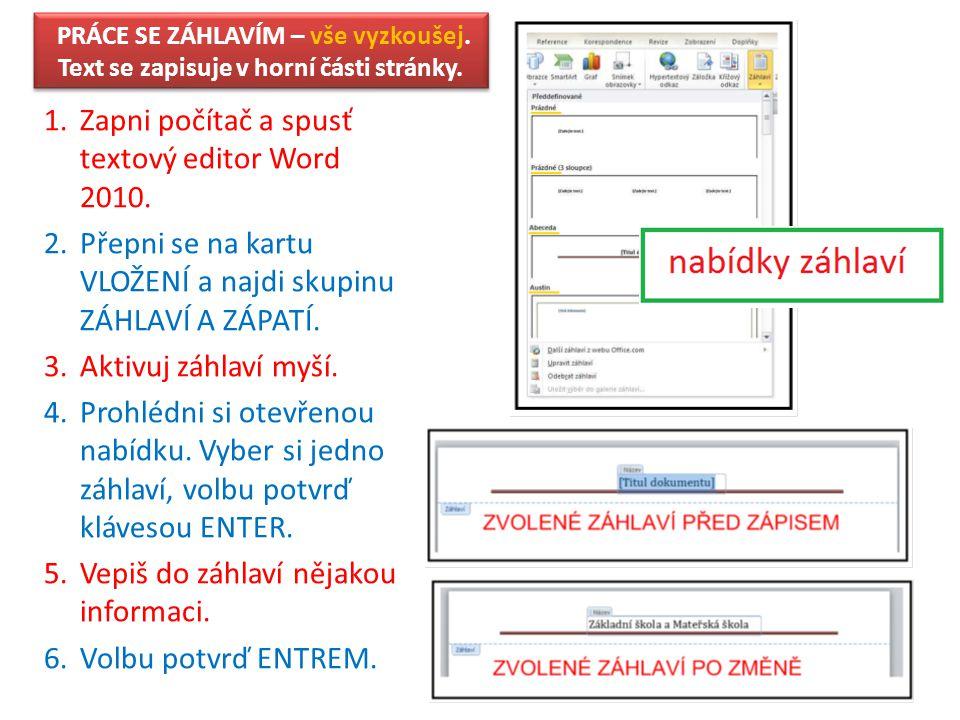 PRÁCE SE ZÁHLAVÍM – vše vyzkoušej. Text se zapisuje v horní části stránky. 1.Zapni počítač a spusť textový editor Word 2010. 2.Přepni se na kartu VLOŽ
