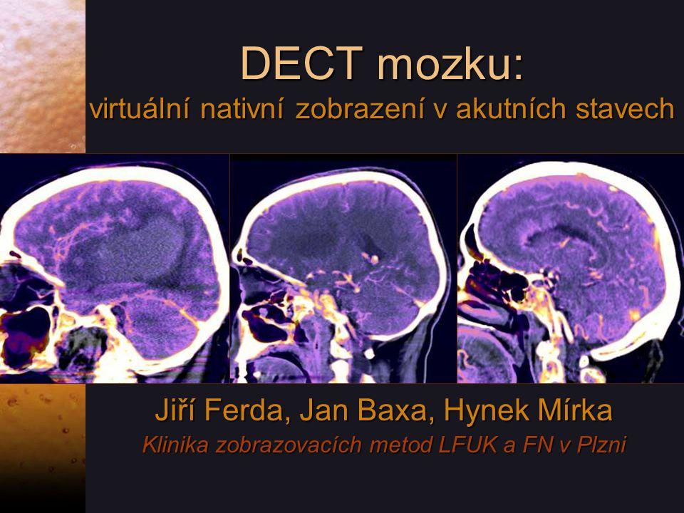 DECT mozku: virtuální nativní zobrazení v akutních stavech Jiří Ferda, Jan Baxa, Hynek Mírka Klinika zobrazovacích metod LFUK a FN v Plzni Jiří Ferda, Jan Baxa, Hynek Mírka Klinika zobrazovacích metod LFUK a FN v Plzni