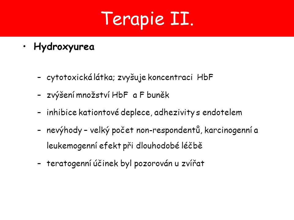 Terapie II. Hydroxyurea –cytotoxická látka; zvyšuje koncentraci HbF –zvýšení množství HbF a F buněk –inhibice kationtové deplece, adhezivity s endotel