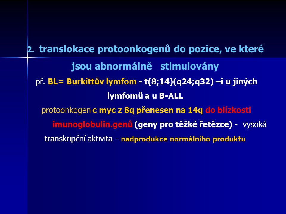 2. translokace protoonkogenů do pozice, ve které jsou abnormálně stimulovány př. BL= Burkittův lymfom - t(8;14)(q24;q32) –i u jiných lymfomů a u B-ALL