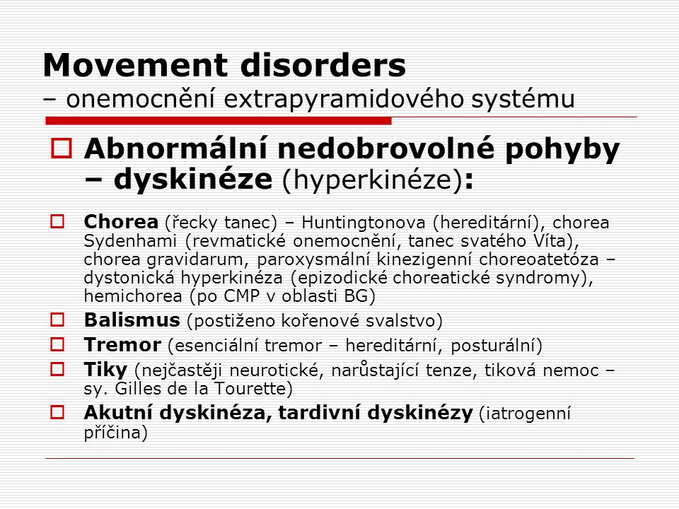 Movement disorders – onemocnění extrapyramidového systému  Abnormální nedobrovolné pohyby – dyskinéze (hyperkinéze) :  Chorea (řecky tanec) – Huntin