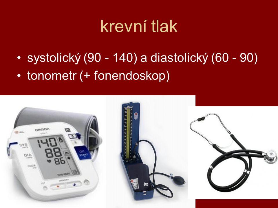 krevní tlak systolický (90 - 140) a diastolický (60 - 90) tonometr (+ fonendoskop)