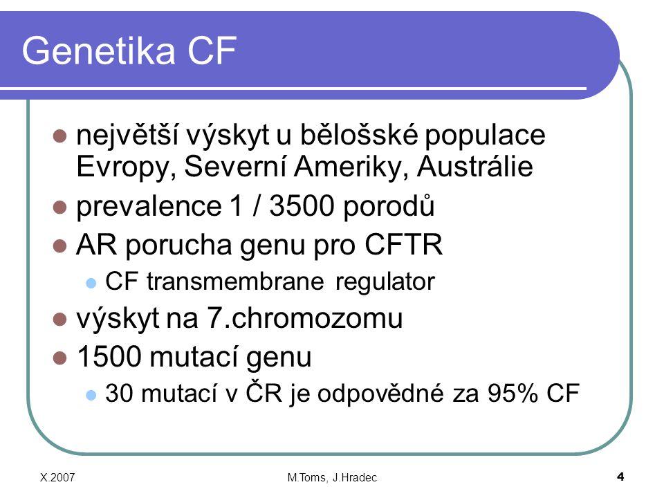 X.2007M.Toms, J.Hradec4 Genetika CF největší výskyt u bělošské populace Evropy, Severní Ameriky, Austrálie prevalence 1 / 3500 porodů AR porucha genu pro CFTR CF transmembrane regulator výskyt na 7.chromozomu 1500 mutací genu 30 mutací v ČR je odpovědné za 95% CF