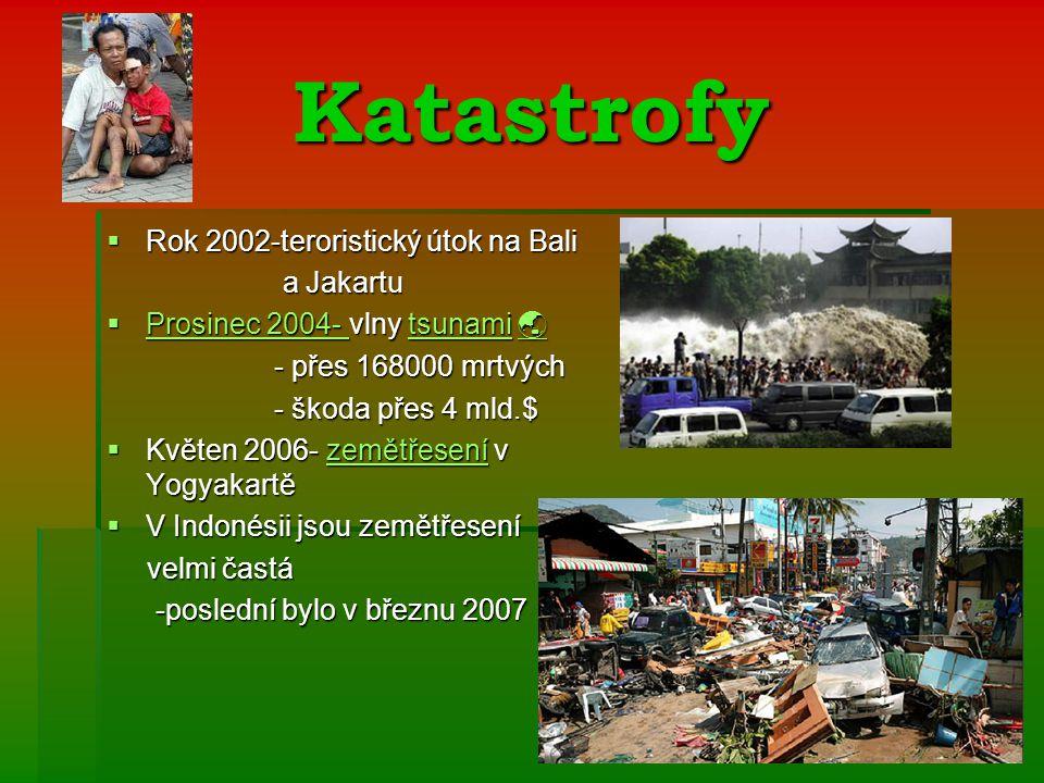 Katastrofy  Rok 2002-teroristický útok na Bali a Jakartu a Jakartu  Prosinec 2004- vlny tsunami  Prosinec 2004- tsunami  Prosinec 2004- tsunami  - přes 168000 mrtvých - přes 168000 mrtvých - škoda přes 4 mld.$ - škoda přes 4 mld.$  Květen 2006- zemětřesení v Yogyakartě zemětřesení  V Indonésii jsou zemětřesení velmi častá velmi častá -poslední bylo v březnu 2007 -poslední bylo v březnu 2007