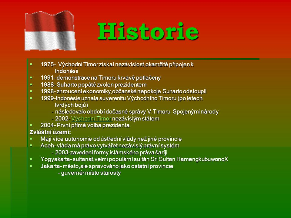 Historie  1975- Východní Timor získal nezávislost,okamžitě připojen k Indonésii Indonésii  1991- demonstrace na Timoru krvavě potlačeny  1988- Suharto popáté zvolen prezidentem  1998- zhroucení ekonomiky,občanské nepokoje.Suharto odstoupil  1999-Indonésie uznala suverenitu Východního Timoru (po letech tvrdých bojů) tvrdých bojů) - následovalo období dočasné správy V.Timoru Spojenými národy - následovalo období dočasné správy V.Timoru Spojenými národy - 2002- Východní Timor nezávislým státem - 2002- Východní Timor nezávislým státemVýchodní Timor Východní Timor  2004- První přímá volba prezidenta Zvláštní území:  Mají více autonomie od ústřední vlády než jiné provincie  Aceh- vláda má právo vytvářet nezávislý právní systém - 2003-zavedení formy islámského práva šaríji - 2003-zavedení formy islámského práva šaríji  Yogyakarta- sultanát,velmi populární sultán Sri Sultan HamengkubuwonoX  Jakarta- město,ale spravováno jako ostatní provincie - guvernér místo starosty - guvernér místo starosty