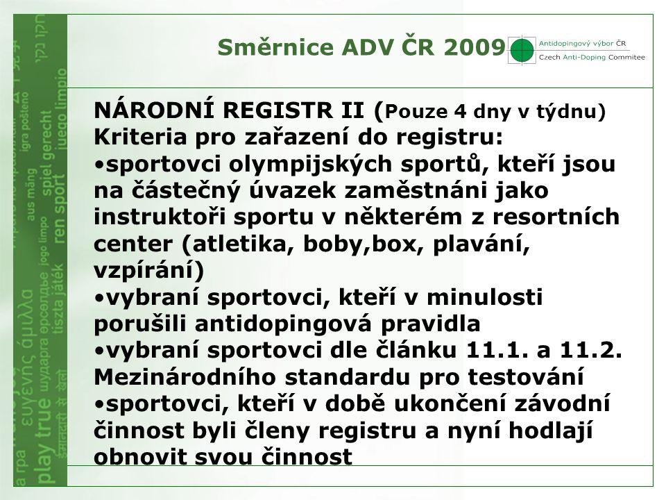 Směrnice ADV ČR 2009 NÁRODNÍ REGISTR II ( Pouze 4 dny v týdnu) Kriteria pro zařazení do registru: sportovci olympijských sportů, kteří jsou na částečný úvazek zaměstnáni jako instruktoři sportu v některém z resortních center (atletika, boby,box, plavání, vzpírání) vybraní sportovci, kteří v minulosti porušili antidopingová pravidla vybraní sportovci dle článku 11.1.
