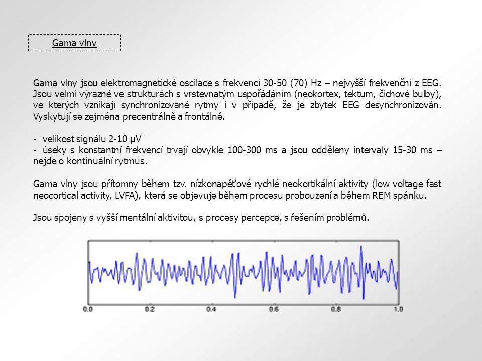 Gama vlny Gama vlny jsou elektromagnetické oscilace s frekvencí 30-50 (70) Hz – nejvyšší frekvenční z EEG. Jsou velmi výrazné ve strukturách s vrstevn